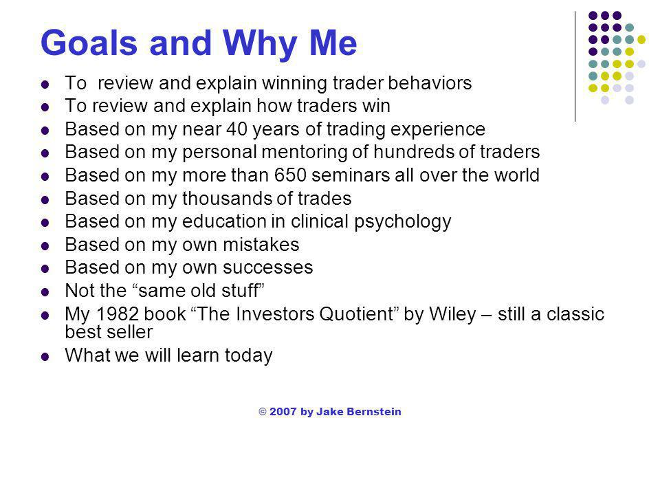Jake Bernstein's Trading Rules If you can't test it don't trade it If you have to think too long you're about to lose Don't analyze – actualize Too many inputs= too little reality The smaller the stop loss the worse the results Find your time frame and trade within that time frame Get organized or get out Diversify or lose The big money is made in the big time frame Don't average in but scale out © 2007 by Jake Bernstein
