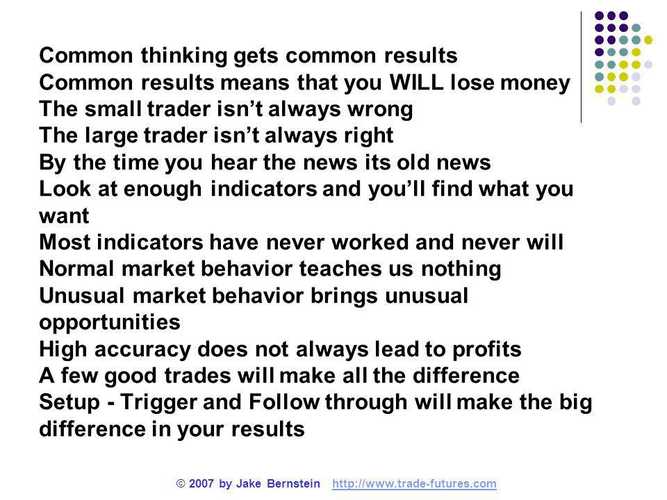Common thinking gets common results Common results means that you WILL lose money The small trader isn't always wrong The large trader isn't always right By the time you hear the news its old news Look at enough indicators and you'll find what you want Most indicators have never worked and never will Normal market behavior teaches us nothing Unusual market behavior brings unusual opportunities High accuracy does not always lead to profits A few good trades will make all the difference Setup - Trigger and Follow through will make the big difference in your results © 2007 by Jake Bernstein http://www.trade-futures.comhttp://www.trade-futures.com