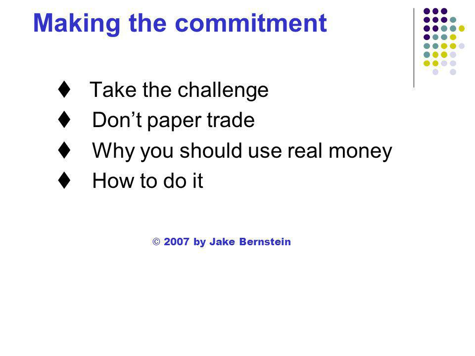 Making the commitment  Take the challenge  Don't paper trade  Why you should use real money  How to do it © 2007 by Jake Bernstein
