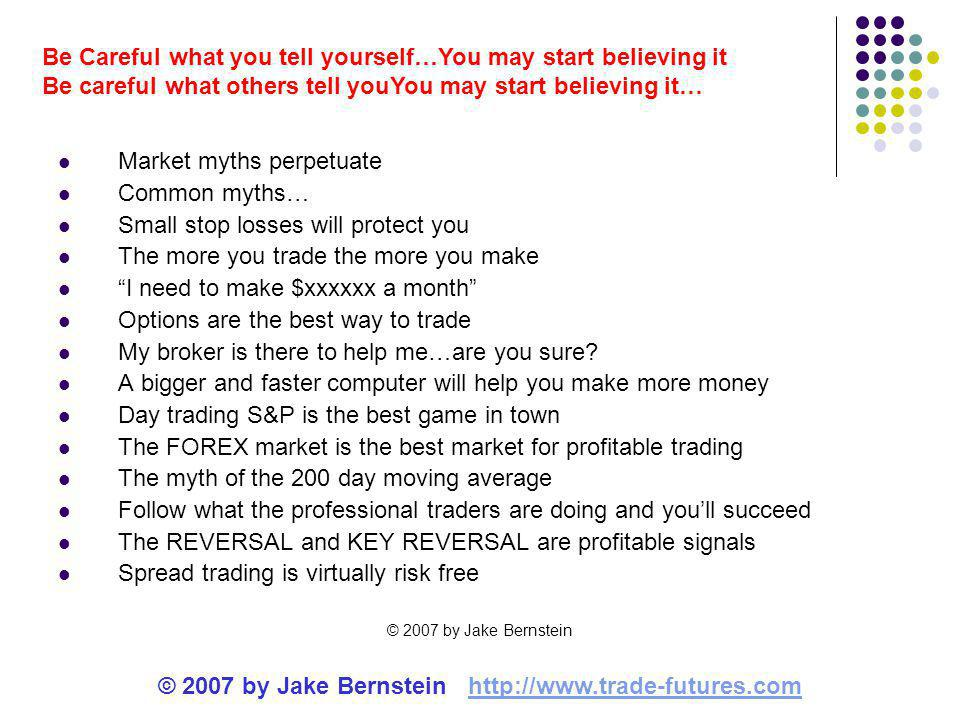© 2007 by Jake Bernstein http://www.trade-futures.comhttp://www.trade-futures.com Be Careful what you tell yourself…You may start believing it Be careful what others tell youYou may start believing it… Market myths perpetuate Common myths… Small stop losses will protect you The more you trade the more you make I need to make $xxxxxx a month Options are the best way to trade My broker is there to help me…are you sure.