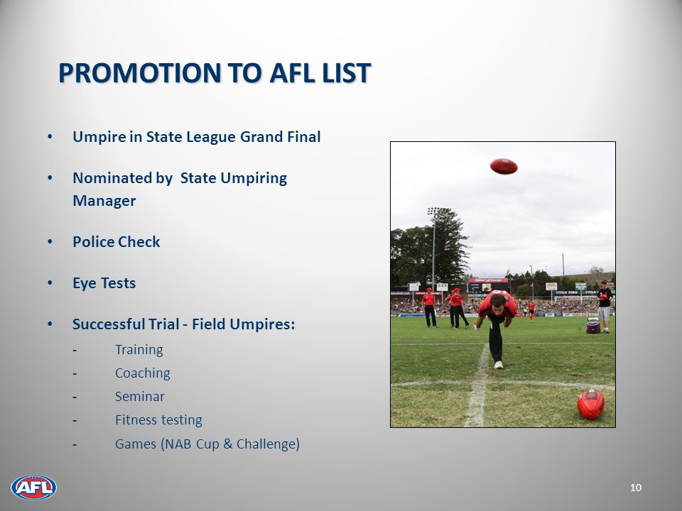 Umpire in State League Grand Final Nominated by State Umpiring Manager Police Check Eye Tests Successful Trial - Field Umpires: - Training -Coaching -Seminar - Fitness testing - Games (NAB Cup & Challenge) 10 PROMOTION TO AFL LIST