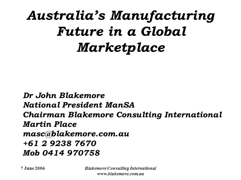 7 June 2006Blakemore Consulting International www.blakemore.com.au Dr John Blakemore National President ManSA Chairman Blakemore Consulting International Martin Place masc@blakemore.com.au +61 2 9238 7670 Mob 0414 970758 Australia's Manufacturing Future in a Global Marketplace