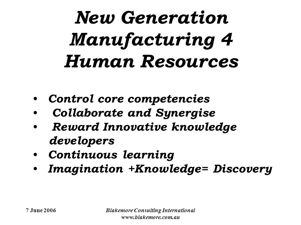 7 June 2006Blakemore Consulting International www.blakemore.com.au New Generation Manufacturing 4 Human Resources Control core competencies Collaborate and Synergise Reward Innovative knowledge developers Continuous learning Imagination +Knowledge= Discovery