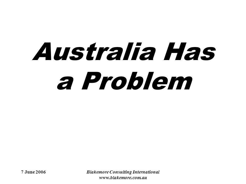 7 June 2006Blakemore Consulting International www.blakemore.com.au Australia Has a Problem