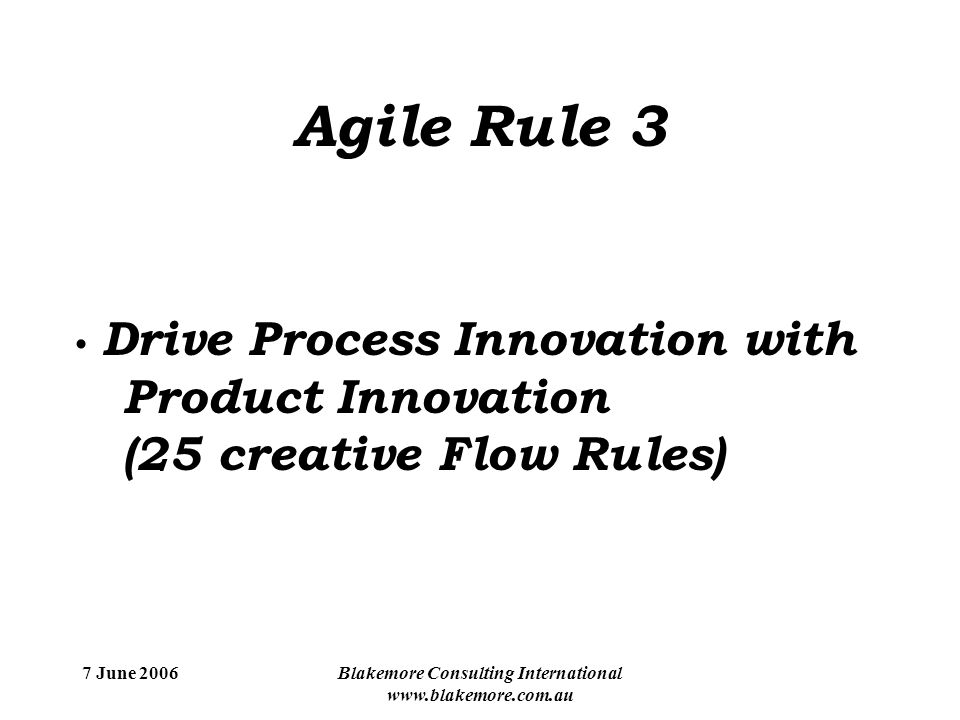 7 June 2006Blakemore Consulting International www.blakemore.com.au Agile Rule 3 Drive Process Innovation with Product Innovation (25 creative Flow Rules)