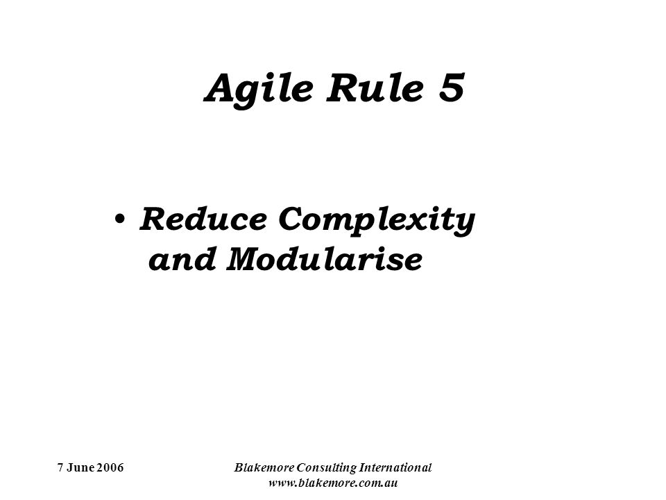 7 June 2006Blakemore Consulting International www.blakemore.com.au Agile Rule 5 Reduce Complexity and Modularise