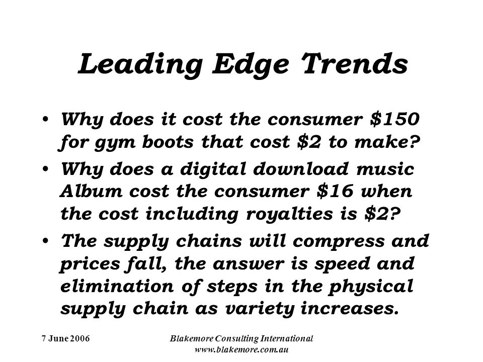 7 June 2006Blakemore Consulting International www.blakemore.com.au Leading Edge Trends Why does it cost the consumer $150 for gym boots that cost $2 to make.
