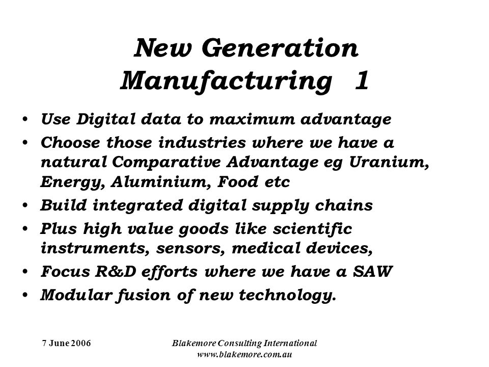 7 June 2006Blakemore Consulting International www.blakemore.com.au New Generation Manufacturing 1 Use Digital data to maximum advantage Choose those industries where we have a natural Comparative Advantage eg Uranium, Energy, Aluminium, Food etc Build integrated digital supply chains Plus high value goods like scientific instruments, sensors, medical devices, Focus R&D efforts where we have a SAW Modular fusion of new technology.