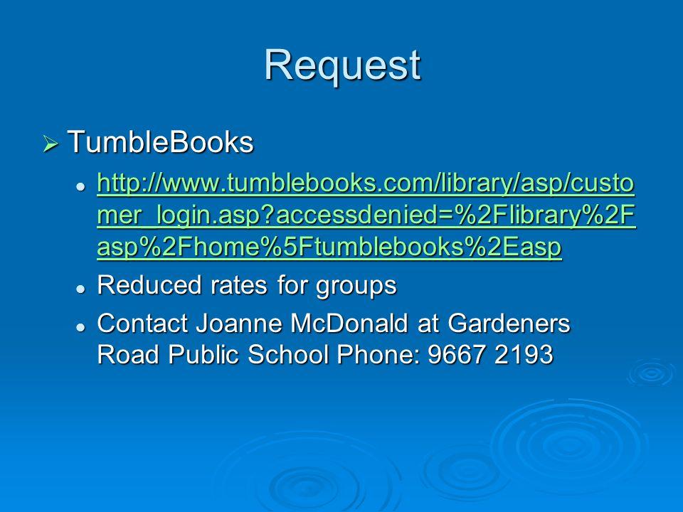 Request  TumbleBooks http://www.tumblebooks.com/library/asp/custo mer_login.asp?accessdenied=%2Flibrary%2F asp%2Fhome%5Ftumblebooks%2Easp http://www.tumblebooks.com/library/asp/custo mer_login.asp?accessdenied=%2Flibrary%2F asp%2Fhome%5Ftumblebooks%2Easp http://www.tumblebooks.com/library/asp/custo mer_login.asp?accessdenied=%2Flibrary%2F asp%2Fhome%5Ftumblebooks%2Easp http://www.tumblebooks.com/library/asp/custo mer_login.asp?accessdenied=%2Flibrary%2F asp%2Fhome%5Ftumblebooks%2Easp Reduced rates for groups Reduced rates for groups Contact Joanne McDonald at Gardeners Road Public School Phone: 9667 2193 Contact Joanne McDonald at Gardeners Road Public School Phone: 9667 2193