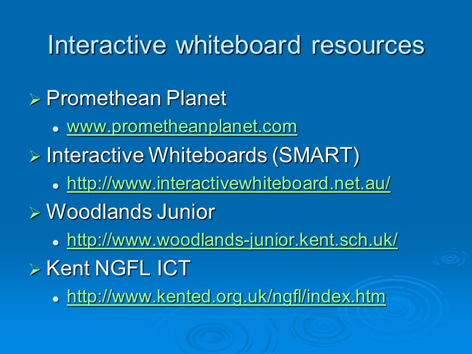 Interactive whiteboard resources  Promethean Planet www.prometheanplanet.com www.prometheanplanet.com www.prometheanplanet.com  Interactive Whiteboards (SMART) http://www.interactivewhiteboard.net.au/ http://www.interactivewhiteboard.net.au/ http://www.interactivewhiteboard.net.au/  Woodlands Junior http://www.woodlands-junior.kent.sch.uk/ http://www.woodlands-junior.kent.sch.uk/ http://www.woodlands-junior.kent.sch.uk/  Kent NGFL ICT http://www.kented.org.uk/ngfl/index.htm http://www.kented.org.uk/ngfl/index.htm http://www.kented.org.uk/ngfl/index.htm