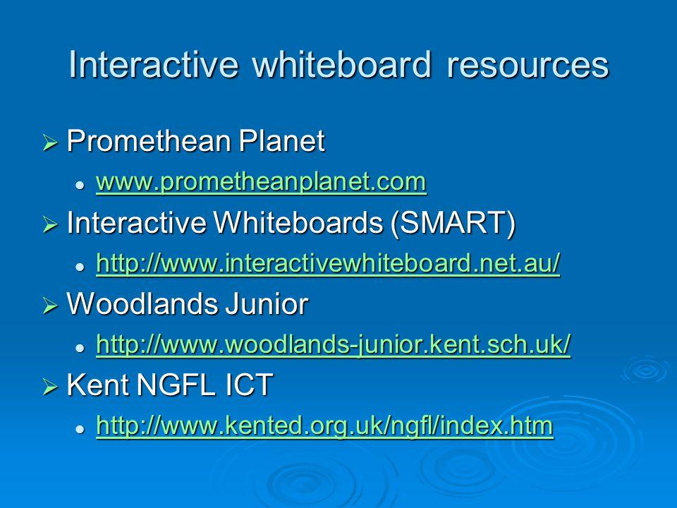 Interactive whiteboard resources  Promethean Planet www.prometheanplanet.com www.prometheanplanet.com www.prometheanplanet.com  Interactive Whiteboards (SMART) http://www.interactivewhiteboard.net.au/ http://www.interactivewhiteboard.net.au/ http://www.interactivewhiteboard.net.au/  Woodlands Junior http://www.woodlands-junior.kent.sch.uk/ http://www.woodlands-junior.kent.sch.uk/ http://www.woodlands-junior.kent.sch.uk/  Kent NGFL ICT http://www.kented.org.uk/ngfl/index.htm http://www.kented.org.uk/ngfl/index.htm http://www.kented.org.uk/ngfl/index.htm