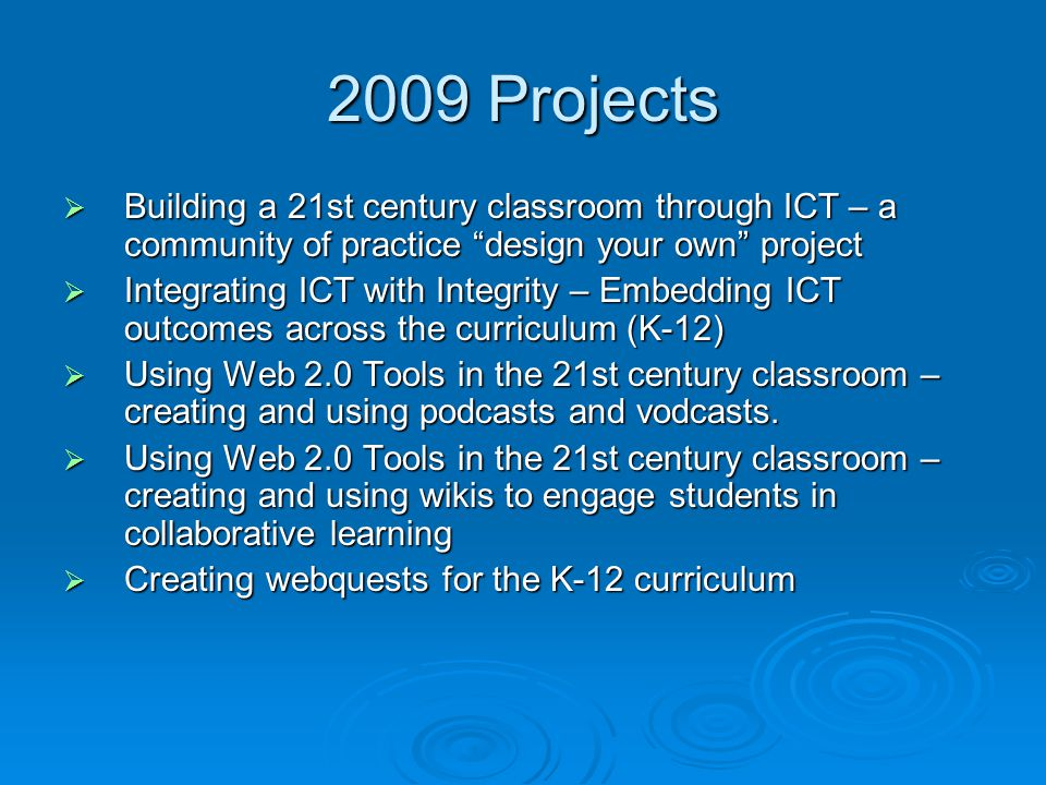 2009 Projects  Building a 21st century classroom through ICT – a community of practice design your own project  Integrating ICT with Integrity – Embedding ICT outcomes across the curriculum (K-12)  Using Web 2.0 Tools in the 21st century classroom – creating and using podcasts and vodcasts.