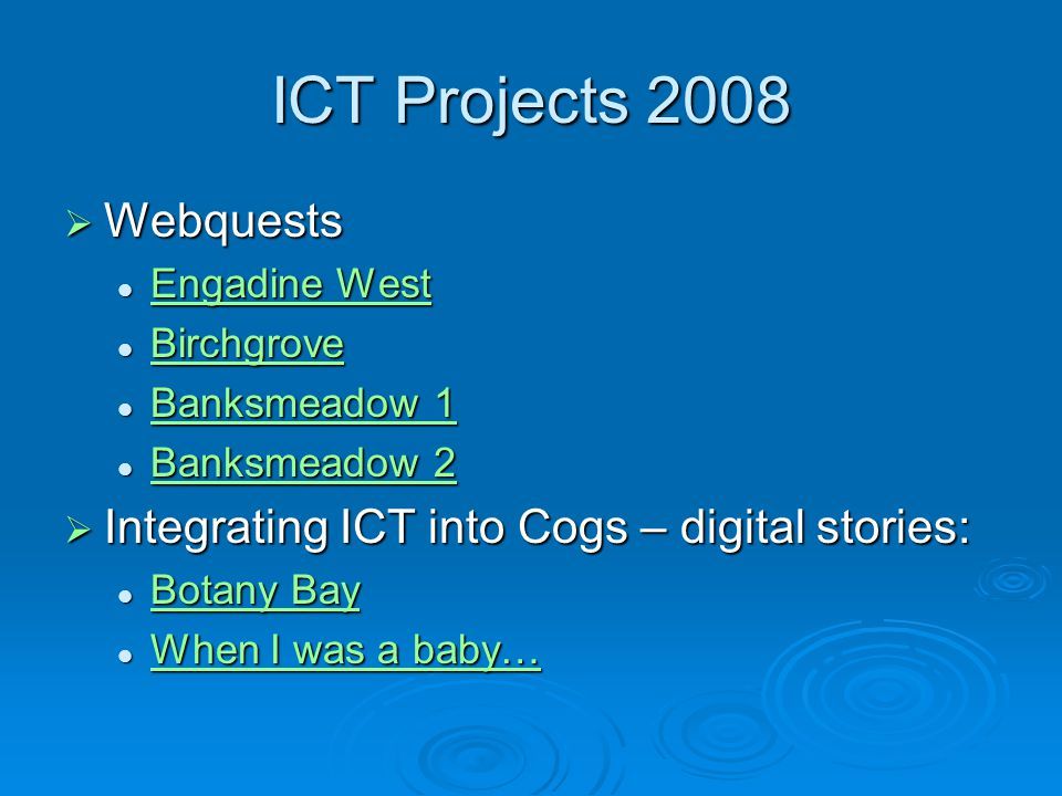 ICT Projects 2008  Webquests Engadine West Engadine West Engadine West Engadine West Birchgrove Birchgrove Birchgrove Banksmeadow 1 Banksmeadow 1 Banksmeadow 1 Banksmeadow 1 Banksmeadow 2 Banksmeadow 2 Banksmeadow 2 Banksmeadow 2  Integrating ICT into Cogs – digital stories: Botany Bay Botany Bay Botany Bay Botany Bay When I was a baby… When I was a baby… When I was a baby… When I was a baby…
