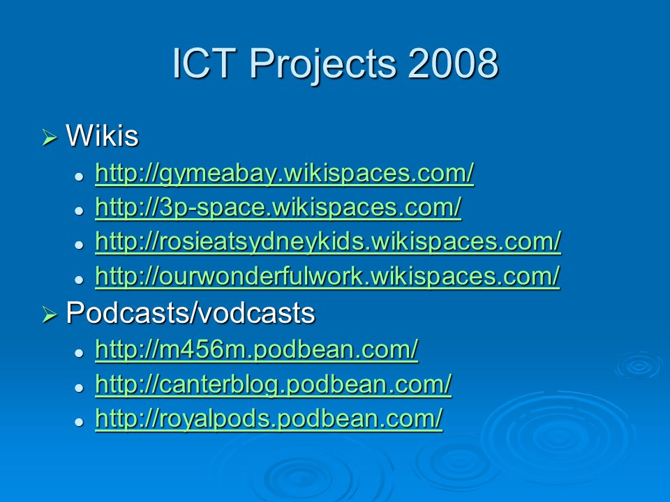 ICT Projects 2008  Wikis http://gymeabay.wikispaces.com/ http://gymeabay.wikispaces.com/ http://gymeabay.wikispaces.com/ http://3p-space.wikispaces.com/ http://3p-space.wikispaces.com/ http://3p-space.wikispaces.com/ http://rosieatsydneykids.wikispaces.com/ http://rosieatsydneykids.wikispaces.com/ http://rosieatsydneykids.wikispaces.com/ http://ourwonderfulwork.wikispaces.com/ http://ourwonderfulwork.wikispaces.com/ http://ourwonderfulwork.wikispaces.com/  Podcasts/vodcasts http://m456m.podbean.com/ http://m456m.podbean.com/ http://m456m.podbean.com/ http://canterblog.podbean.com/ http://canterblog.podbean.com/ http://canterblog.podbean.com/ http://royalpods.podbean.com/ http://royalpods.podbean.com/ http://royalpods.podbean.com/