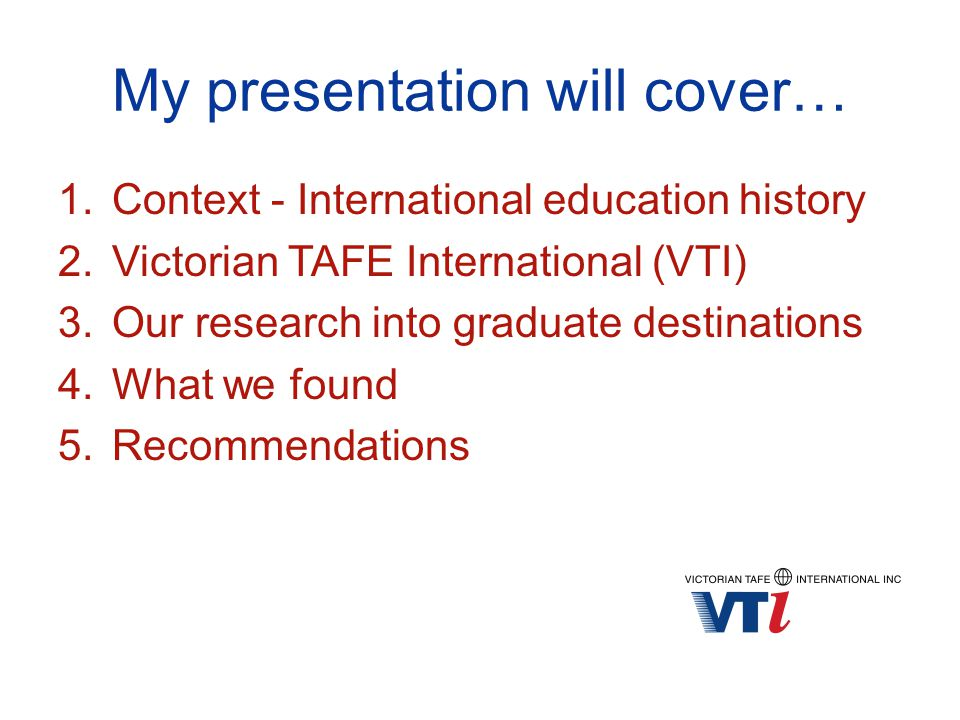 My presentation will cover… 1.Context - International education history 2.Victorian TAFE International (VTI) 3.Our research into graduate destinations 4.What we found 5.Recommendations