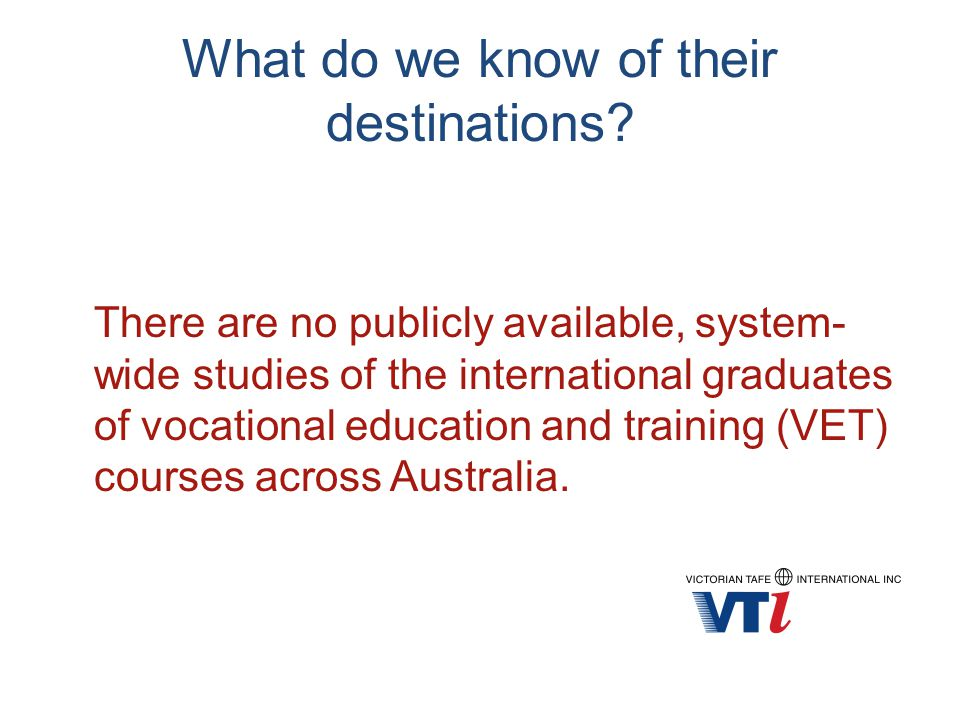 What do we know of their destinations? There are no publicly available, system- wide studies of the international graduates of vocational education an