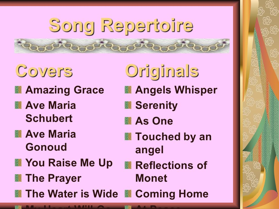 Song Repertoire Originals Angels Whisper Serenity As One Touched by an angel Reflections of Monet Coming Home At PeaceCovers Amazing Grace Ave Maria Schubert Ave Maria Gonoud You Raise Me Up The Prayer The Water is Wide My Heart Will Go On