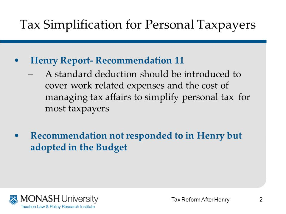 3 Tax Simplification for Personal Taxpayers Henry Report- Recommendation 123 –Pre-filled personal income tax returns should be provided to most personal taxpayers as a default method of settling their tax affairs Recommendation is currently being considered by Government Tax Reform After Henry