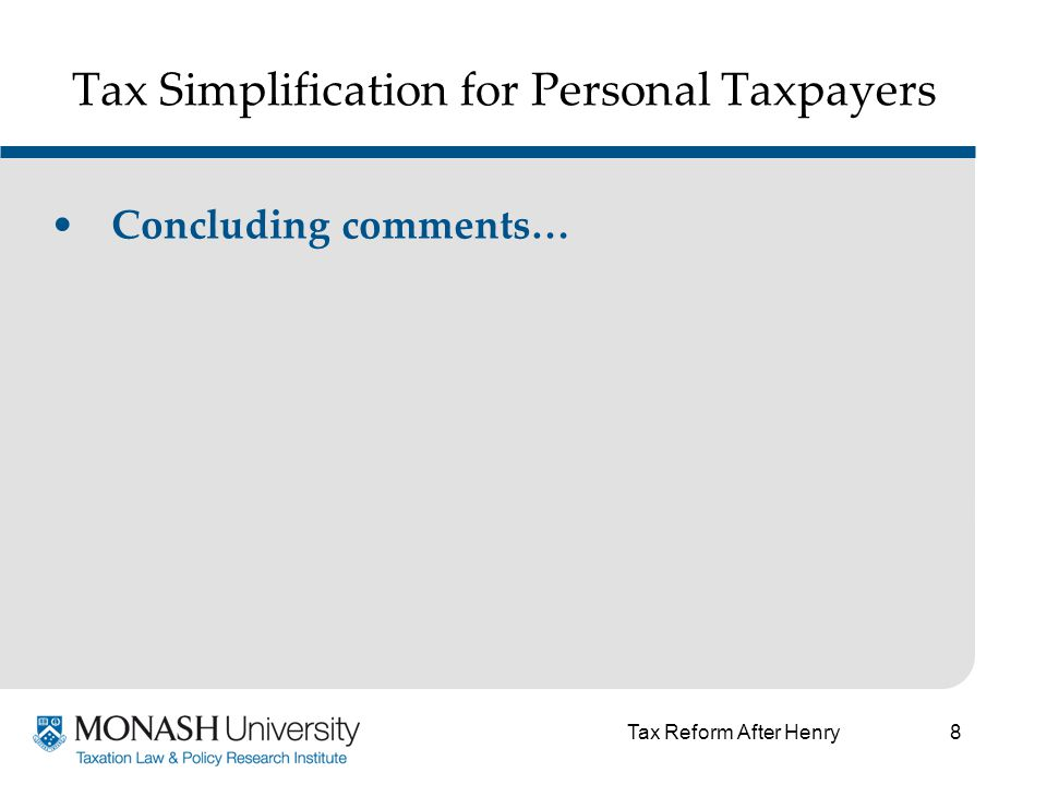 8 Tax Simplification for Personal Taxpayers Concluding comments… Tax Reform After Henry