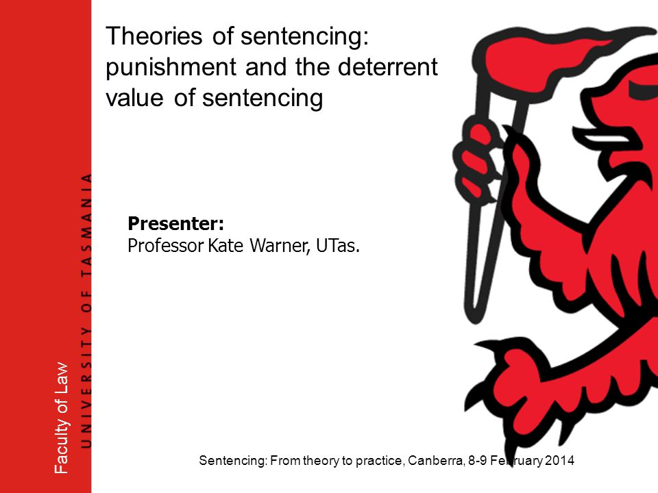 Sentencing: From theory to practice, Canberra, 8-9 February 2014 Faculty of Law Theories of sentencing: punishment and the deterrent value of sentenci