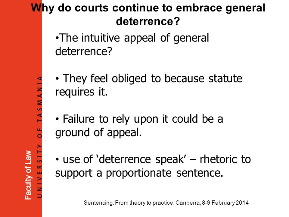 Sentencing: From theory to practice, Canberra, 8-9 February 2014 Why do courts continue to embrace general deterrence? The intuitive appeal of general