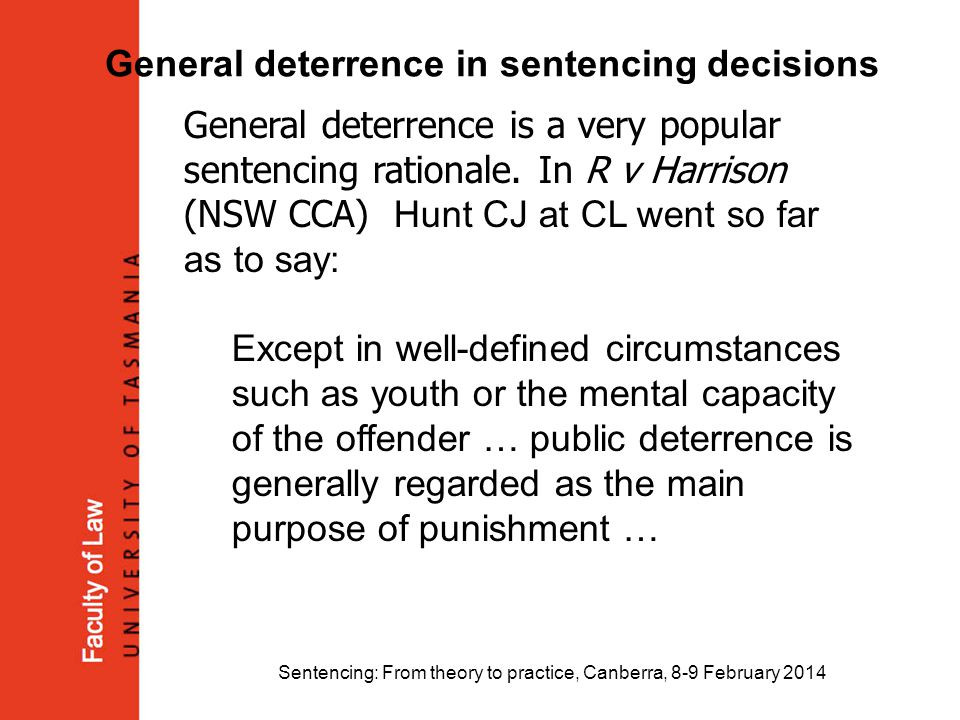 Sentencing: From theory to practice, Canberra, 8-9 February 2014 General deterrence in sentencing decisions General deterrence is a very popular sente