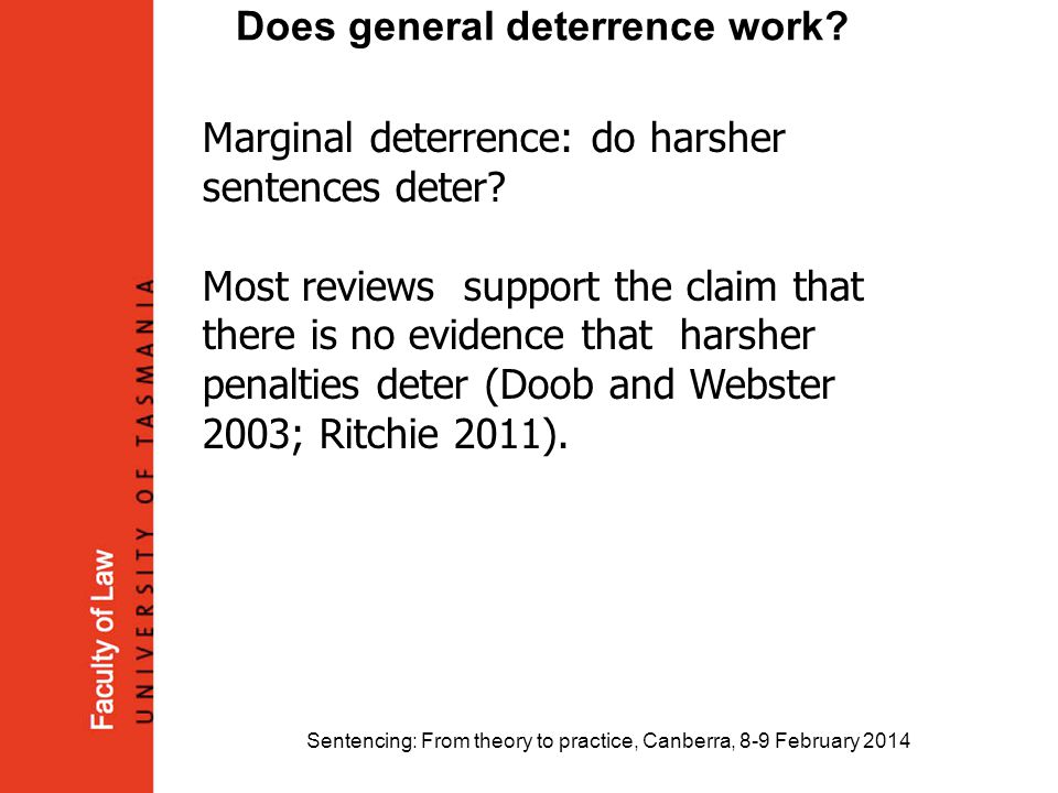 Sentencing: From theory to practice, Canberra, 8-9 February 2014 Does general deterrence work? Marginal deterrence: do harsher sentences deter? Most r