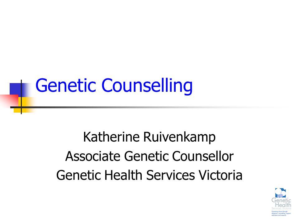 Genetic Counselling Katherine Ruivenkamp Associate Genetic Counsellor Genetic Health Services Victoria