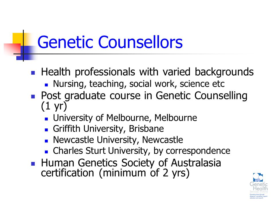 Genetic Counsellors Health professionals with varied backgrounds Nursing, teaching, social work, science etc Post graduate course in Genetic Counselling (1 yr) University of Melbourne, Melbourne Griffith University, Brisbane Newcastle University, Newcastle Charles Sturt University, by correspondence Human Genetics Society of Australasia certification (minimum of 2 yrs)