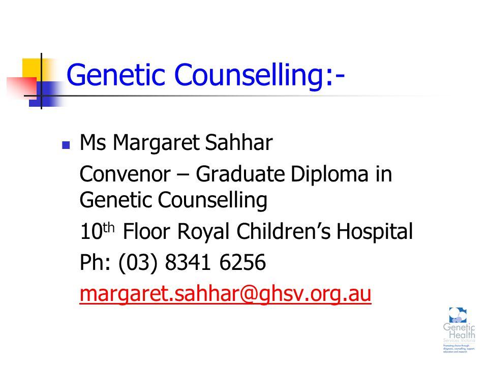 Genetic Counselling:- Ms Margaret Sahhar Convenor – Graduate Diploma in Genetic Counselling 10 th Floor Royal Children's Hospital Ph: (03) 8341 6256 margaret.sahhar@ghsv.org.au
