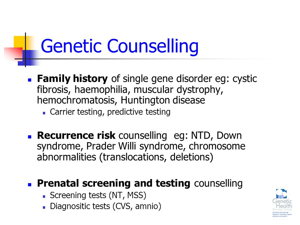 Genetic Counselling Family history of single gene disorder eg: cystic fibrosis, haemophilia, muscular dystrophy, hemochromatosis, Huntington disease Carrier testing, predictive testing Recurrence risk counselling eg: NTD, Down syndrome, Prader Willi syndrome, chromosome abnormalities (translocations, deletions) Prenatal screening and testing counselling Screening tests (NT, MSS) Diagnositic tests (CVS, amnio)