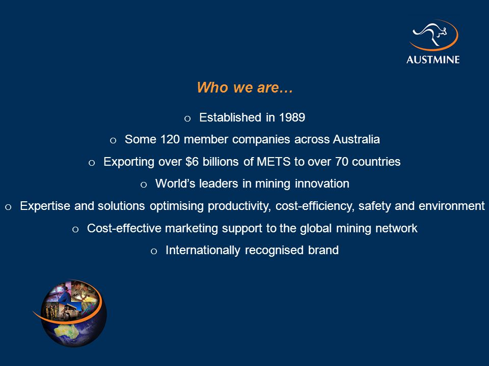 Who we are… o Established in 1989 o Some 120 member companies across Australia o Exporting over $6 billions of METS to over 70 countries o World's leaders in mining innovation o Expertise and solutions optimising productivity, cost-efficiency, safety and environment o Cost-effective marketing support to the global mining network o Internationally recognised brand