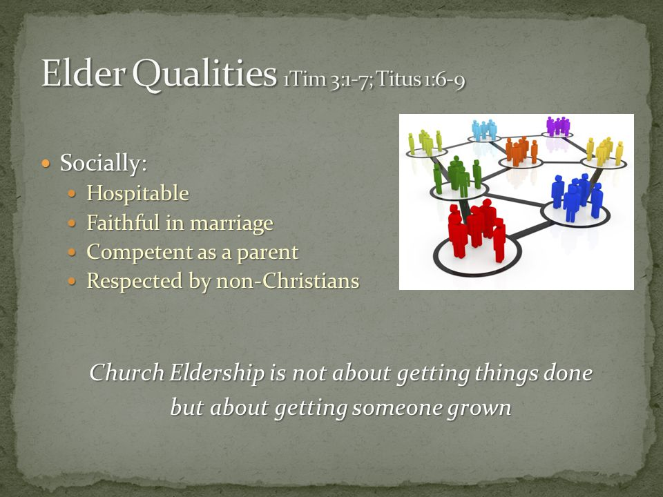 Socially: Socially: Hospitable Hospitable Faithful in marriage Faithful in marriage Competent as a parent Competent as a parent Respected by non-Christians Respected by non-Christians Church Eldership is not about getting things done but about getting someone grown