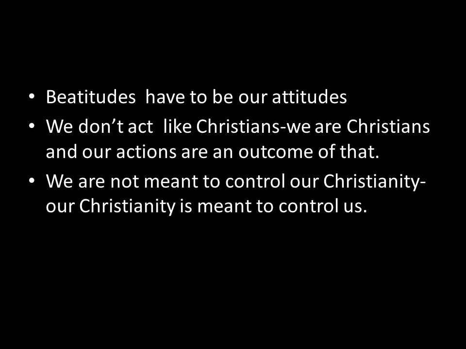 Beatitudes have to be our attitudes We don't act like Christians-we are Christians and our actions are an outcome of that. We are not meant to control