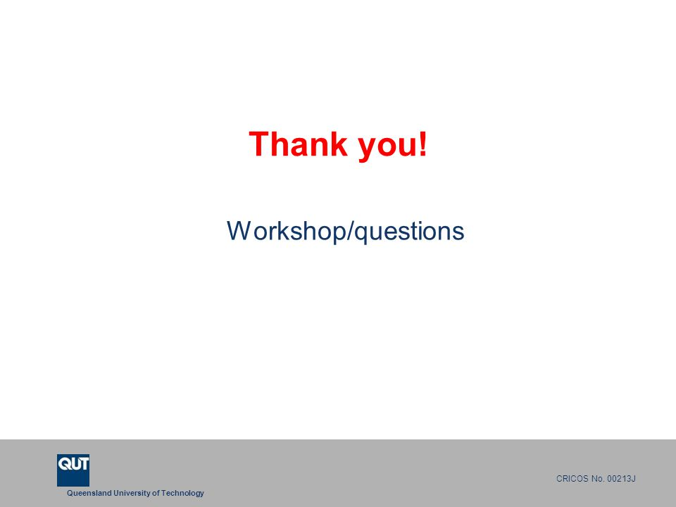 Queensland University of Technology CRICOS No. 00213J Thank you! Workshop/questions