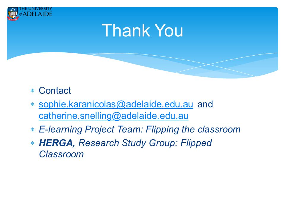  Contact  sophie.karanicolas@adelaide.edu.au and catherine.snelling@adelaide.edu.au sophie.karanicolas@adelaide.edu.au catherine.snelling@adelaide.edu.au  E-learning Project Team: Flipping the classroom  HERGA, Research Study Group: Flipped Classroom Thank You