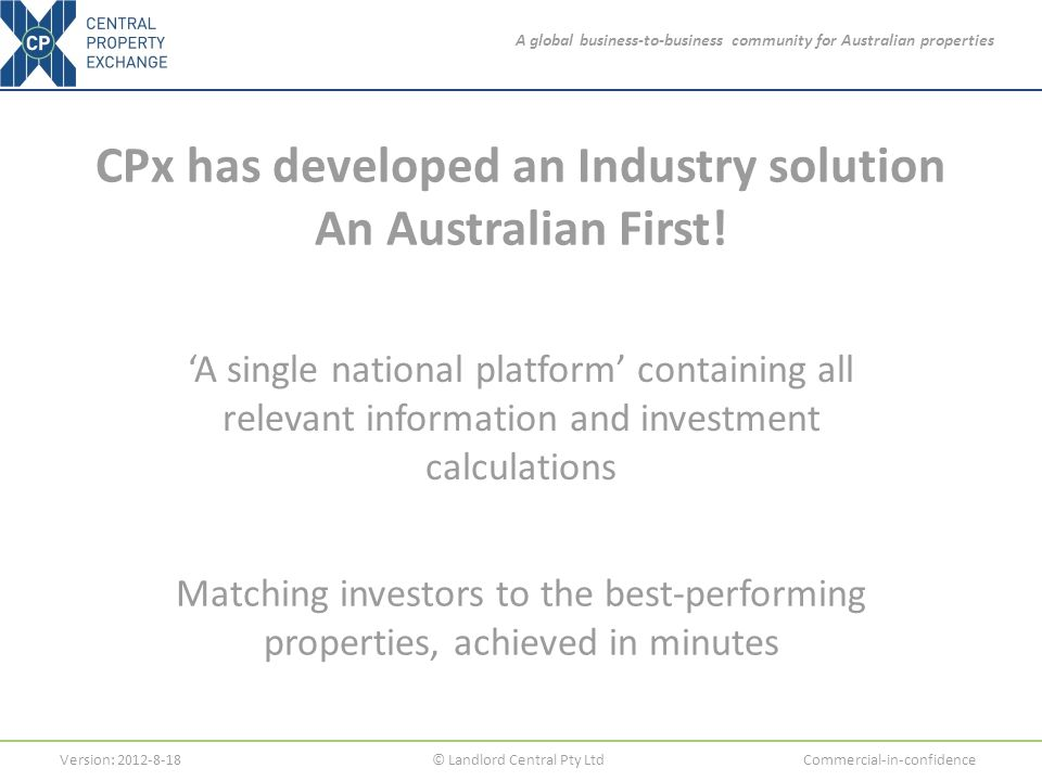 A global business-to-business community for Australian properties Version: 2012-8-18© Landlord Central Pty LtdCommercial-in-confidence CPx has developed an Industry solution An Australian First.