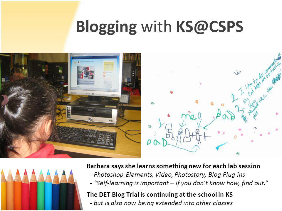 Blogging with KS@CSPS The DET Blog Trial is continuing at the school in KS - but is also now being extended into other classes Barbara says she learns something new for each lab session - Photoshop Elements, Video, Photostory, Blog Plug-ins - Self-learning is important – if you don't know how, find out.