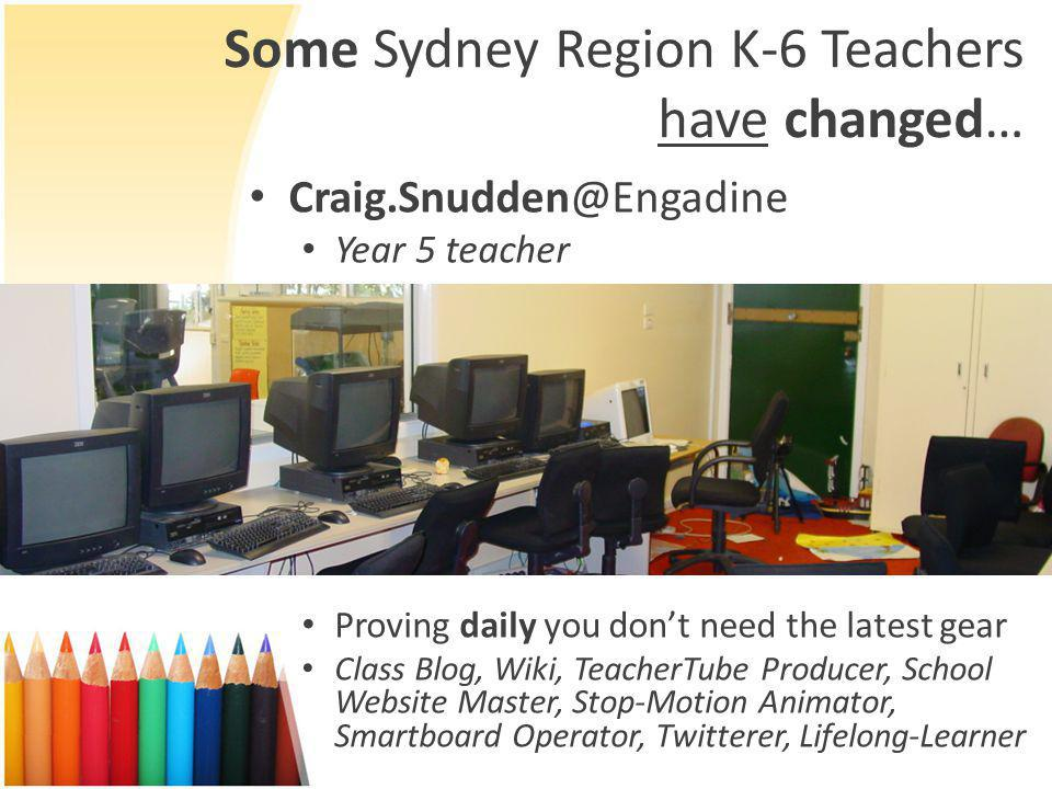 Some Sydney Region K-6 Teachers have changed… Craig.Snudden@Engadine Year 5 teacher Proving daily you don't need the latest gear Class Blog, Wiki, TeacherTube Producer, School Website Master, Stop-Motion Animator, Smartboard Operator, Twitterer, Lifelong-Learner
