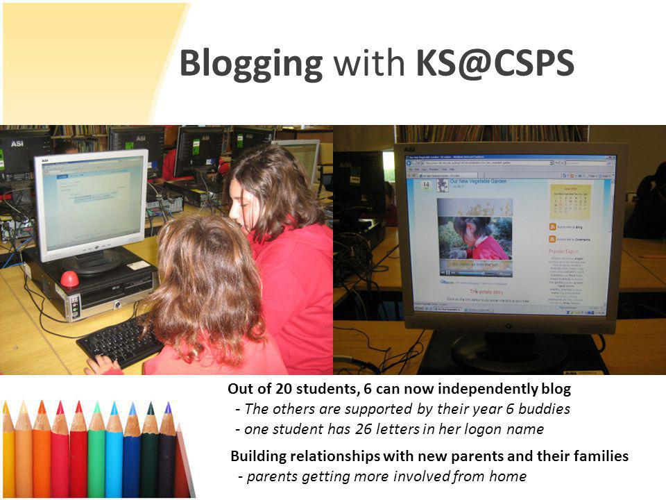 Blogging with KS@CSPS Building relationships with new parents and their families - parents getting more involved from home Out of 20 students, 6 can now independently blog - The others are supported by their year 6 buddies - one student has 26 letters in her logon name