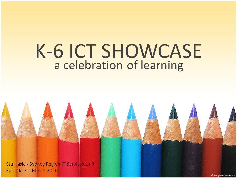 K-6 ICT SHOWCASE a celebration of learning Stu Hasic - Sydney Region IT Services Unit Episode 3 – March 2010