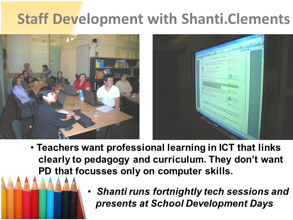 Staff Development with Shanti.Clements Teachers want professional learning in ICT that links clearly to pedagogy and curriculum. They don't want PD th