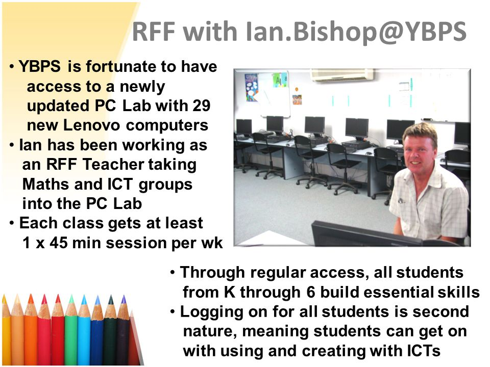 RFF with Ian.Bishop@YBPS YBPS is fortunate to have access to a newly updated PC Lab with 29 new Lenovo computers Ian has been working as an RFF Teache