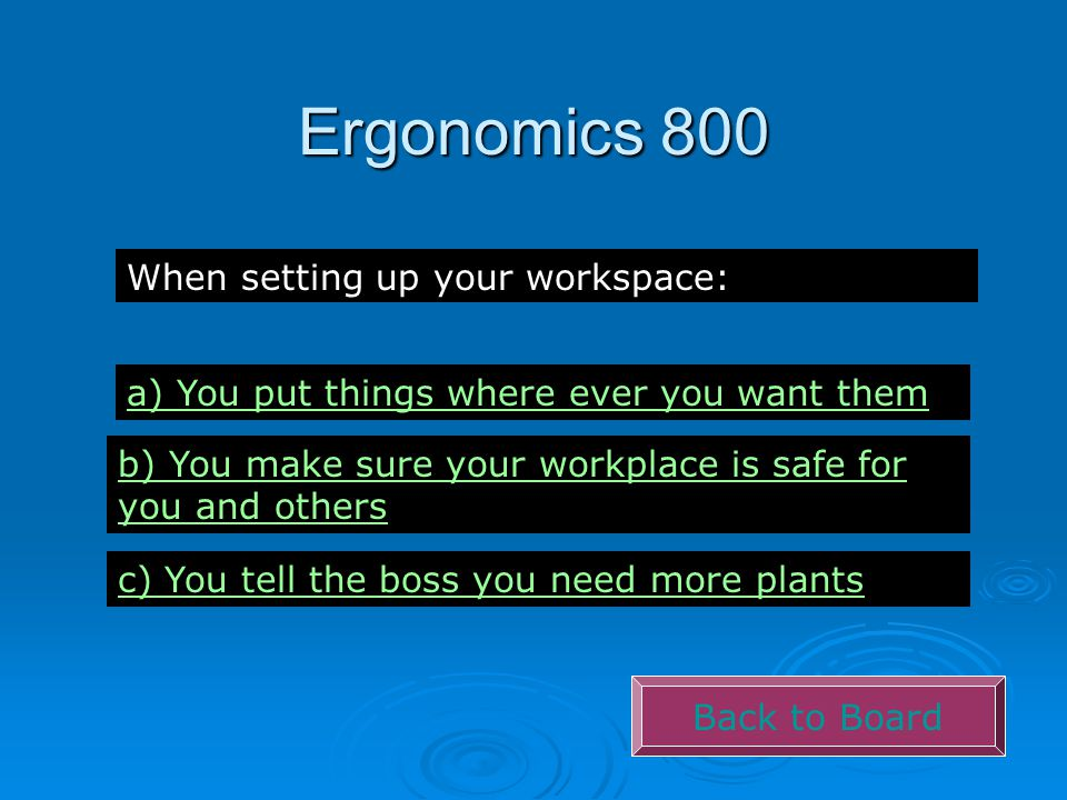 Ergonomics 800 Back to Board When setting up your workspace: a) You put things where ever you want them b) You make sure your workplace is safe for you and others c) You tell the boss you need more plants