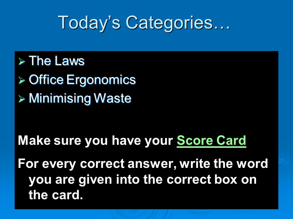 Today's Categories…  The Laws  Office Ergonomics  Minimising Waste Make sure you have your Score CardScore Card For every correct answer, write the word you are given into the correct box on the card.