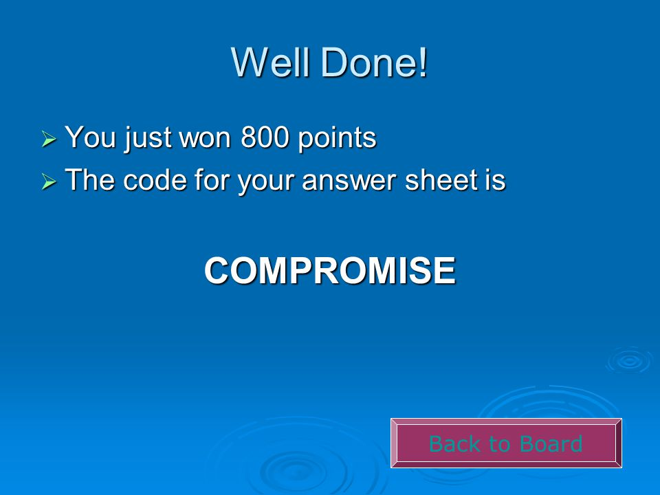Well Done!  You just won 800 points  The code for your answer sheet is COMPROMISE Back to Board
