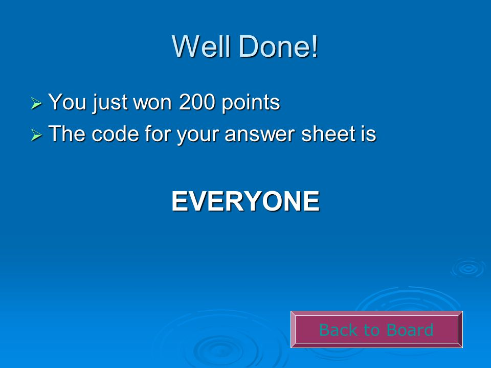 Well Done!  You just won 200 points  The code for your answer sheet is EVERYONE Back to Board