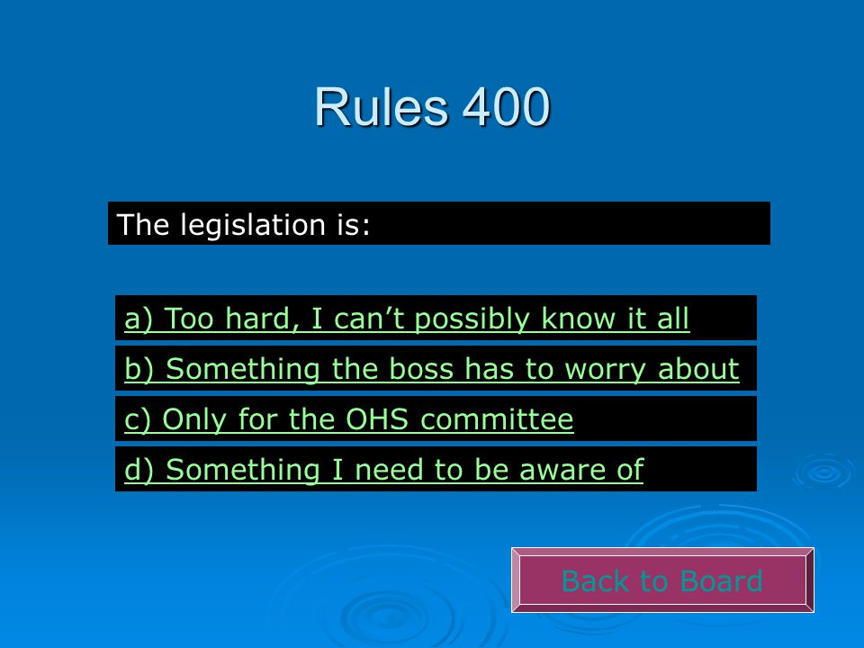 Rules 400 Back to Board The legislation is: a) Too hard, I can't possibly know it all b) Something the boss has to worry about c) Only for the OHS committee d) Something I need to be aware of