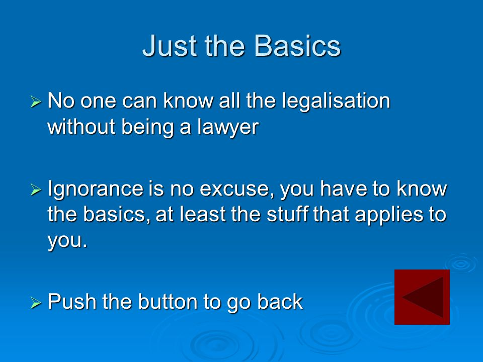 Just the Basics  No one can know all the legalisation without being a lawyer  Ignorance is no excuse, you have to know the basics, at least the stuff that applies to you.