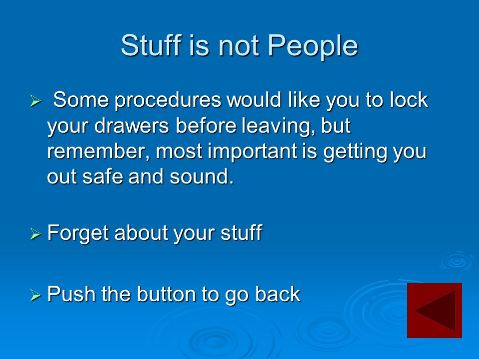 Stuff is not People  Some procedures would like you to lock your drawers before leaving, but remember, most important is getting you out safe and sou